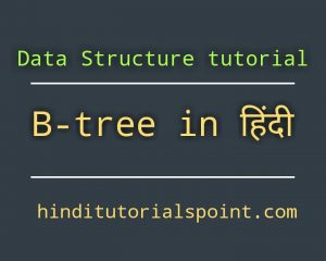 b tree in data structure in hindi, Operations on B tree in hindi, Searching operation on b tree in hindi, Inserting operation on b tree in hindi, Deletion operation on b tree in hindi,